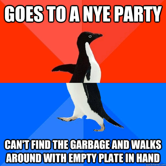 Goes to a NYE party Can't find the garbage and walks around with empty plate in hand - Goes to a NYE party Can't find the garbage and walks around with empty plate in hand  Socially Awesome Awkward Penguin