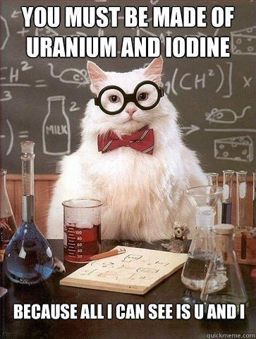 You must be made of Uranium and Iodine Because all I can see is U and I - You must be made of Uranium and Iodine Because all I can see is U and I  Chemistry Cat