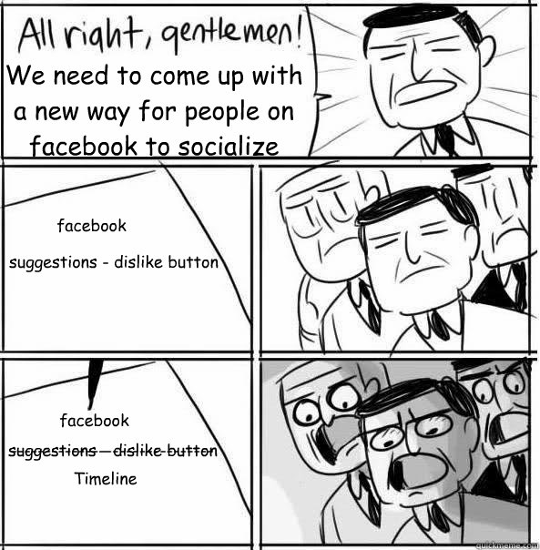 We need to come up with a new way for people on facebook to socialize facebook suggestions - dislike button facebook suggestions - dislike button ------------------------------ Timeline