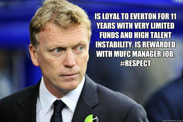 Is loyal to Everton for 11 years with very limited funds and high talent instability. Is rewarded with MUFC manager job.  #Respect - Is loyal to Everton for 11 years with very limited funds and high talent instability. Is rewarded with MUFC manager job.  #Respect  Moyes