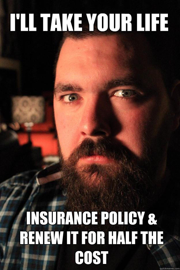 I'll take your life insurance policy & renew it for half the cost