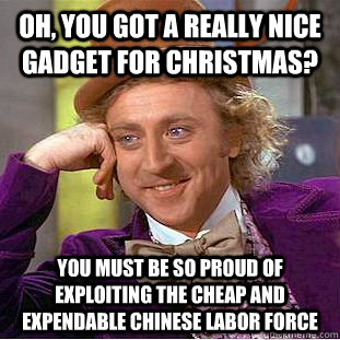 Oh, you got a really nice gadget for Christmas? You must be so proud of exploiting the cheap and expendable Chinese labor force - Oh, you got a really nice gadget for Christmas? You must be so proud of exploiting the cheap and expendable Chinese labor force  Misc