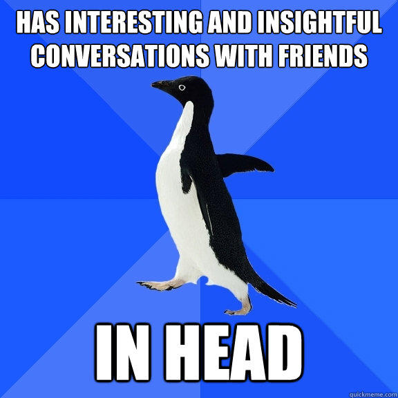 Has interesting and insightful conversations with friends in head - Has interesting and insightful conversations with friends in head  Socially Awkward Penguin