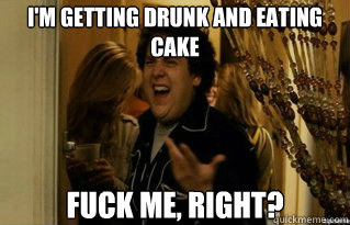 I'm getting drunk and eating cake fuck me, right? - I'm getting drunk and eating cake fuck me, right?  Misc