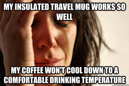 My insulated travel mug works so well my coffee won't cool down to a comfortable drinking temperature - My insulated travel mug works so well my coffee won't cool down to a comfortable drinking temperature  First World Problems