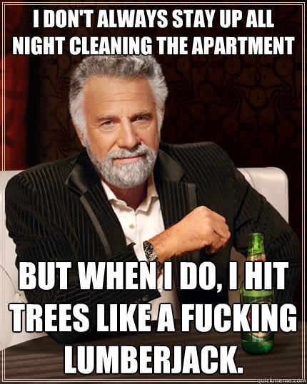 I don't always stay up all night cleaning the apartment  But when I do, I hit trees like a fucking lumberjack. - I don't always stay up all night cleaning the apartment  But when I do, I hit trees like a fucking lumberjack.  The Most Interesting Man In The World