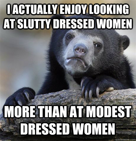 I ACTUALLY ENJOY LOOKING AT SLUTTY DRESSED WOMEN MORE THAN AT MODEST DRESSED WOMEN - I ACTUALLY ENJOY LOOKING AT SLUTTY DRESSED WOMEN MORE THAN AT MODEST DRESSED WOMEN  Confession Bear