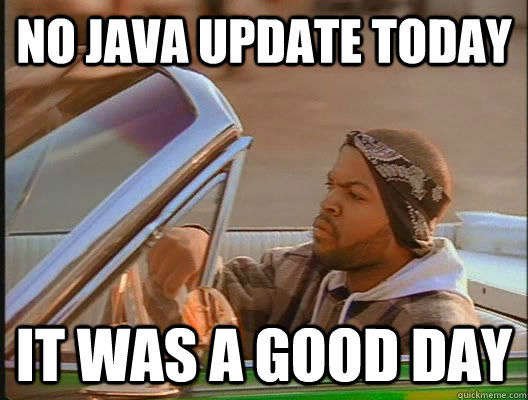 No JAVA update today it was a good day - No JAVA update today it was a good day  goodday
