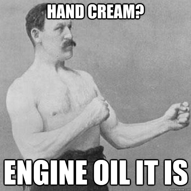 hand cream? engine oil it is - hand cream? engine oil it is  overly manly man