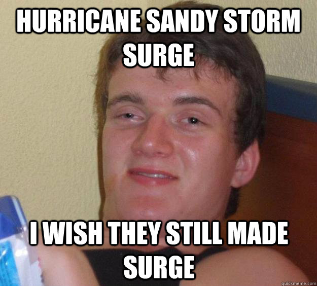 Hurricane sandy storm surge i wish they still made surge - Hurricane sandy storm surge i wish they still made surge  10 Guy