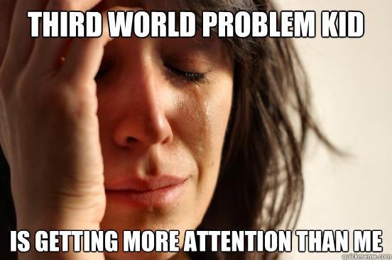 Third World Problem kid is getting more attention than me - Third World Problem kid is getting more attention than me  First World Problems