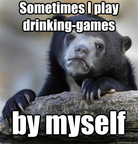 Sometimes I play drinking-games by myself - Sometimes I play drinking-games by myself  Confession Bear