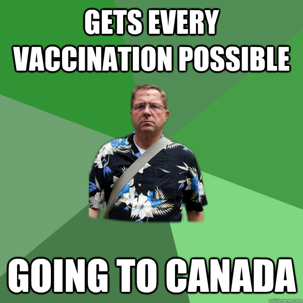 Gets every vaccination possible going to Canada