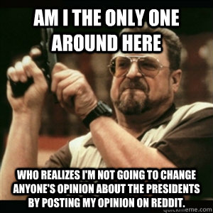 Am i the only one around here who realizes I'm not going to change anyone's opinion about the presidents by posting my opinion on reddit. - Am i the only one around here who realizes I'm not going to change anyone's opinion about the presidents by posting my opinion on reddit.  Am I The Only One Round Here