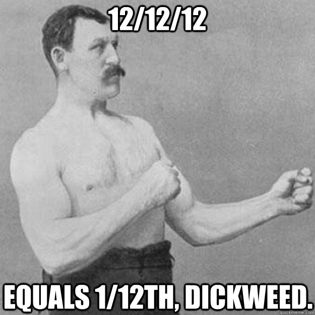 12/12/12 equals 1/12th, Dickweed. - 12/12/12 equals 1/12th, Dickweed.  overly manly man
