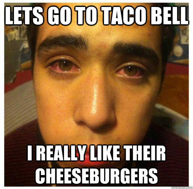 lets go to taco bell i really like their cheeseburgers - lets go to taco bell i really like their cheeseburgers  High Teenager
