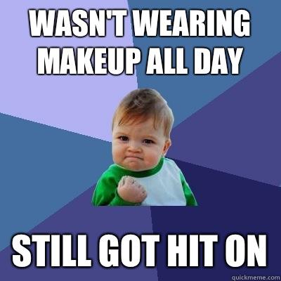 Wasn't wearing makeup all day Still got hit on  Success Kid