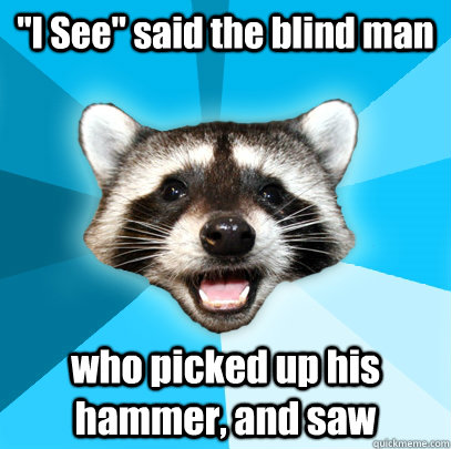 I See Said The Blind Man Who Picked Up His Hammer And
