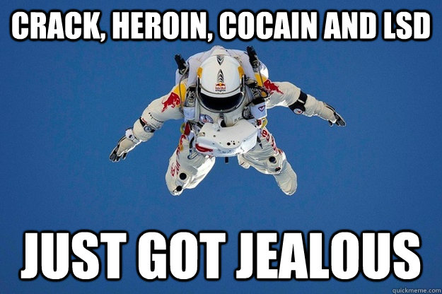 Crack, heroin, cocain and lsd just got jealous