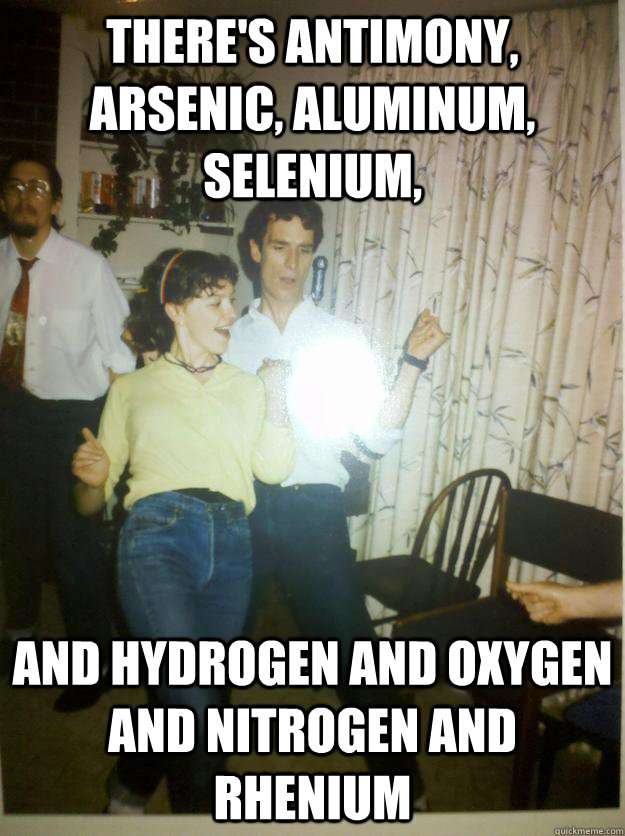 There's antimony, arsenic, aluminum, selenium, And hydrogen and oxygen and nitrogen and rhenium