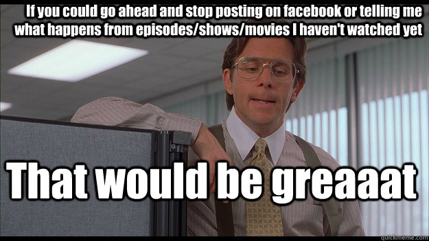 If you could go ahead and stop posting on facebook or telling me what happens from episodes/shows/movies I haven't watched yet That would be greaaat