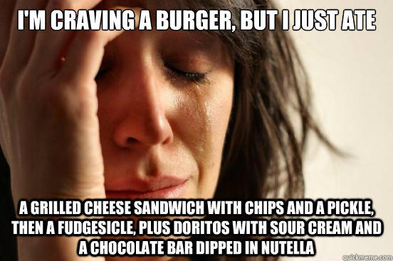 i'm craving a burger, but i just ate a grilled cheese sandwich with chips and a pickle, then a fudgesicle, plus doritos with sour cream and a chocolate bar dipped in nutella - i'm craving a burger, but i just ate a grilled cheese sandwich with chips and a pickle, then a fudgesicle, plus doritos with sour cream and a chocolate bar dipped in nutella  First World Problems