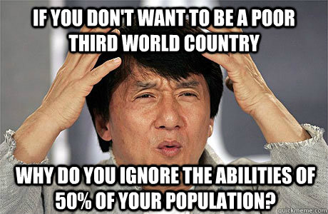 If you don't want to be a poor third world country Why do you ignore the abilities of 50% of your population? - If you don't want to be a poor third world country Why do you ignore the abilities of 50% of your population?  EPIC JACKIE CHAN