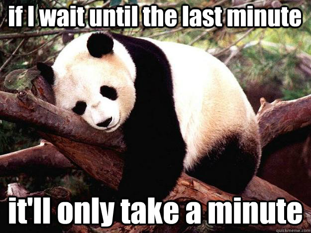 if I wait until the last minute it'll only take a minute  Procrastination Panda