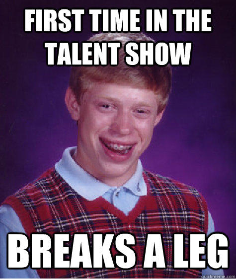 First time in the talent show Breaks a leg - First time in the talent show Breaks a leg  Bad Luck Brian