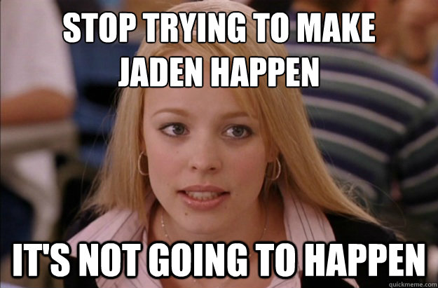 Stop trying to make  Jaden happen it's not going to happen