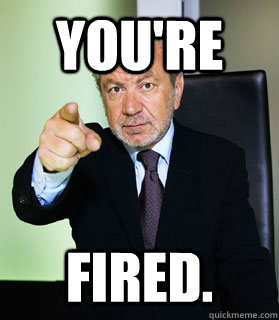 YOU'RE FIRED. - YOU'RE FIRED.  Alan Sugar