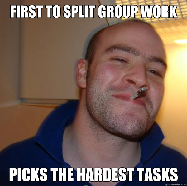 First to split group work Picks the hardest tasks - First to split group work Picks the hardest tasks  Misc