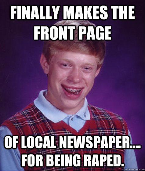 finally makes the front page of local newspaper.... for being raped. - finally makes the front page of local newspaper.... for being raped.  Bad Luck Brian