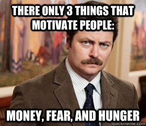 There only 3 things that motivate people: Money, fear, and hunger - There only 3 things that motivate people: Money, fear, and hunger  Misc