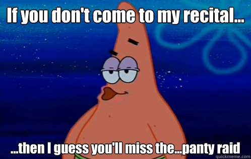 If you don't come to my recital... ...then I guess you'll miss the...panty raid