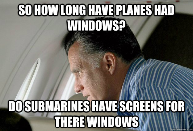 So How long have Planes had windows? Do Submarines have screens for there windows - So How long have Planes had windows? Do Submarines have screens for there windows  Romney Pressure