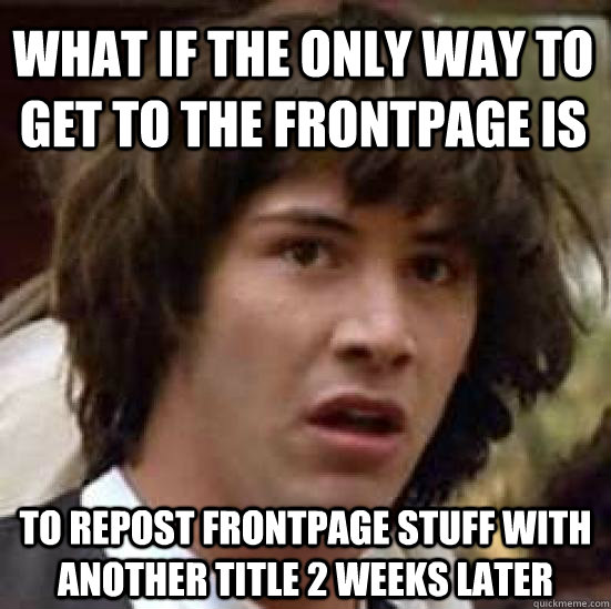 What if the only way to get to the frontpage is to repost frontpage stuff with another title 2 weeks later - What if the only way to get to the frontpage is to repost frontpage stuff with another title 2 weeks later  conspiracy keanu