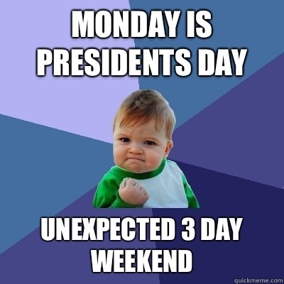Monday is Presidents Day Unexpected 3 day weekend - Monday is Presidents Day Unexpected 3 day weekend  Success Kid