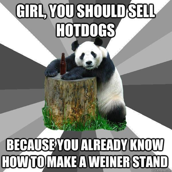 GIRL, YOU SHOULD SELL HOTDOGS BECAUSE YOU ALREADY KNOW HOW TO MAKE A WEINER STAND - GIRL, YOU SHOULD SELL HOTDOGS BECAUSE YOU ALREADY KNOW HOW TO MAKE A WEINER STAND  Pickup-Line Panda