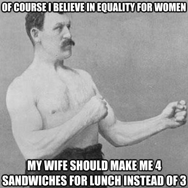of course i believe in equality for women My wife should make me 4 sandwiches for lunch instead of 3 - of course i believe in equality for women My wife should make me 4 sandwiches for lunch instead of 3  overly manly man