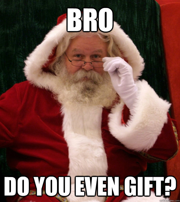 BRO DO you even gift?