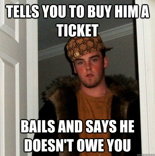 Tells you to buy him a ticket Bails and says he doesn't owe you - Tells you to buy him a ticket Bails and says he doesn't owe you  Scumbag Steve