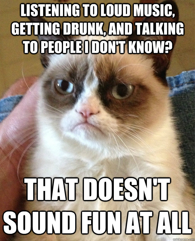 Listening to loud music, getting drunk, and talking to people I don't know? That doesn't sound fun at all - Listening to loud music, getting drunk, and talking to people I don't know? That doesn't sound fun at all  Grumpy Cat