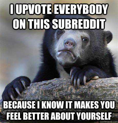 I upvote everybody on this subreddit because i know it makes you feel better about yourself - I upvote everybody on this subreddit because i know it makes you feel better about yourself  Confession Bear