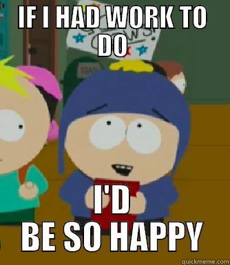 IF I HAD WORK TO DO I'D BE SO HAPPY Craig - I would be so happy