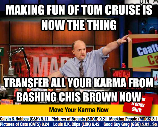 Making fun of tom cruise is now the thing transfer all your karma from bashing chis brown now - Making fun of tom cruise is now the thing transfer all your karma from bashing chis brown now  Mad Karma with Jim Cramer