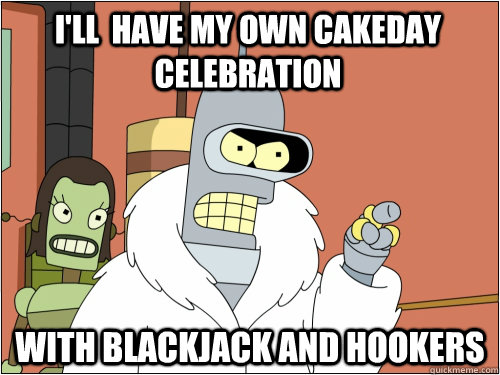 I'll  have my own cakeday celebration with blackjack and hookers - I'll  have my own cakeday celebration with blackjack and hookers  Blackjack Bender