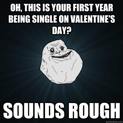 Oh, this is your first year being single on valentine's day? sounds rough - Oh, this is your first year being single on valentine's day? sounds rough  Forever Alone