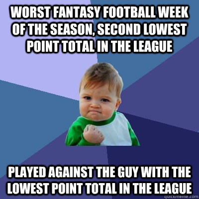 Worst fantasy football week of the season, second lowest point total in the league Played against the guy with the lowest point total in the league - Worst fantasy football week of the season, second lowest point total in the league Played against the guy with the lowest point total in the league  Success Kid