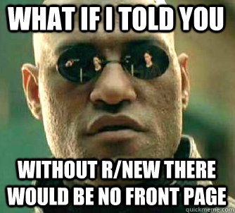 what if i told you without r/new there would be no front page - what if i told you without r/new there would be no front page  Matrix Morpheus